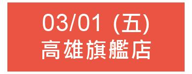 03/01 (五) 13:00 高雄旗艦店