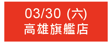 03/30 (六) 13:00 高雄旗艦店